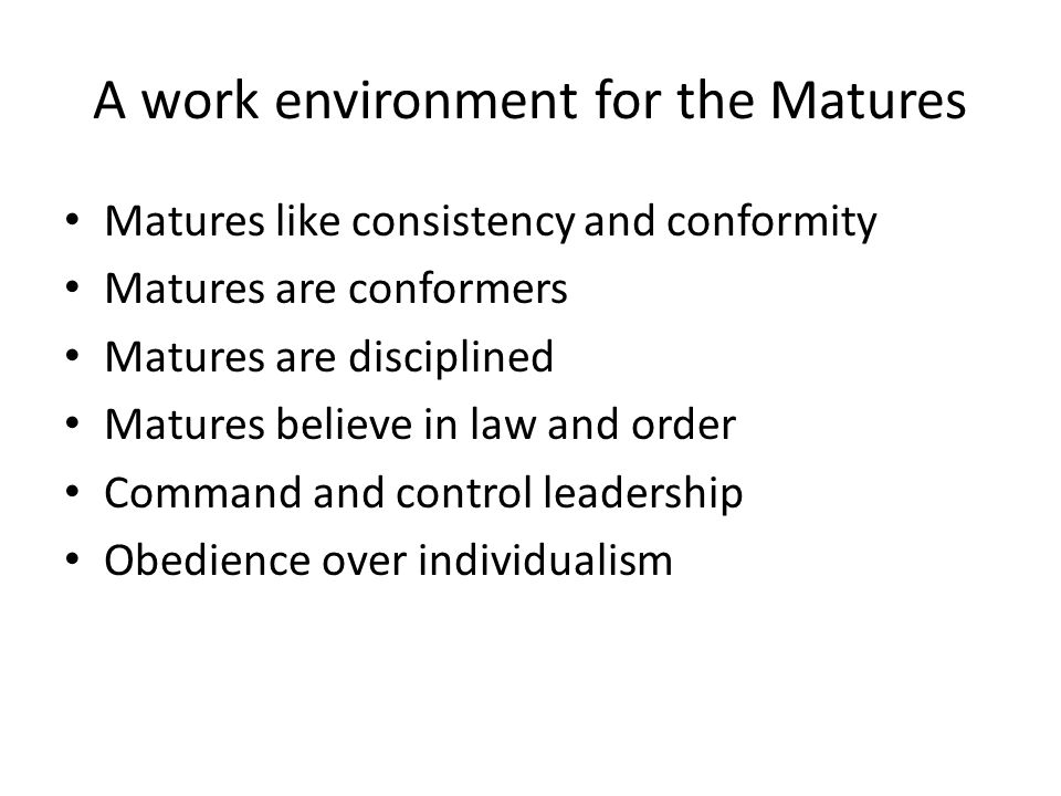 A work environment for the Matures Matures like consistency and conformity Matures are conformers Matures are disciplined Matures believe in law and order Command and control leadership Obedience over individualism