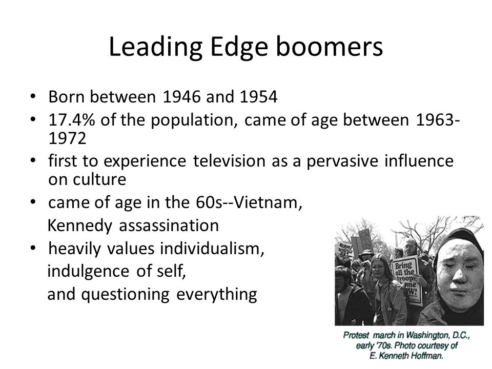 Leading Edge boomers Born between 1946 and 1954 17.4% of the population, came of age between 1963- 1972 first to experience television as a pervasive