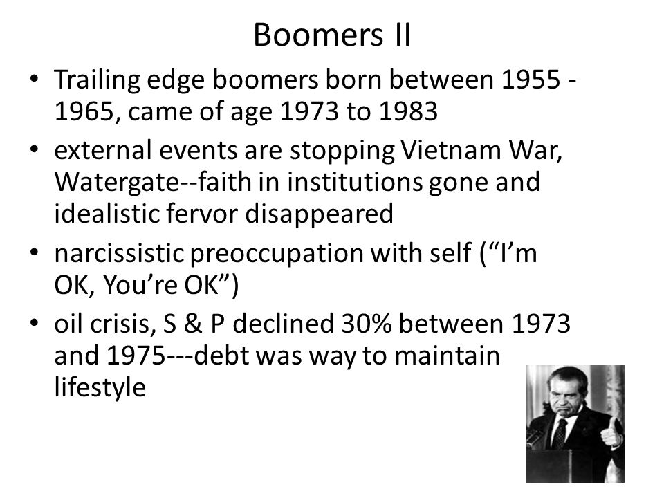 Boomers II Trailing edge boomers born between 1955 - 1965, came of age 1973 to 1983 external events are stopping Vietnam War, Watergate--faith in institutions gone and idealistic fervor disappeared narcissistic preoccupation with self ( I'm OK, You're OK ) oil crisis, S & P declined 30% between 1973 and 1975---debt was way to maintain lifestyle