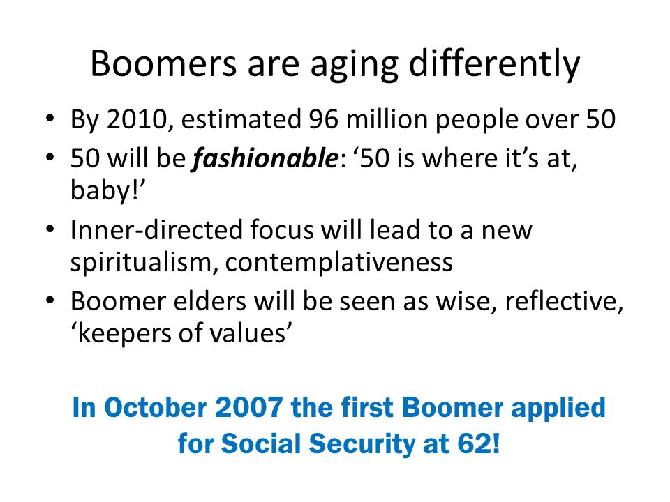 Boomers are aging differently By 2010, estimated 96 million people over 50 50 will be fashionable: '50 is where it's at, baby!' Inner-directed focus w
