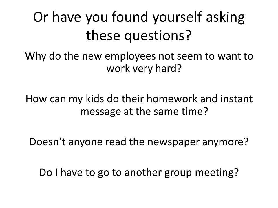Or have you found yourself asking these questions? Why do the new employees not seem to want to work very hard? How can my kids do their homework and
