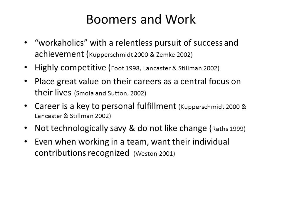 Boomers and Work workaholics with a relentless pursuit of success and achievement ( Kupperschmidt 2000 & Zemke 2002) Highly competitive ( Foot 1998, Lancaster & Stillman 2002) Place great value on their careers as a central focus on their lives (Smola and Sutton, 2002) Career is a key to personal fulfillment (Kupperschmidt 2000 & Lancaster & Stillman 2002) Not technologically savy & do not like change ( Raths 1999) Even when working in a team, want their individual contributions recognized (Weston 2001)