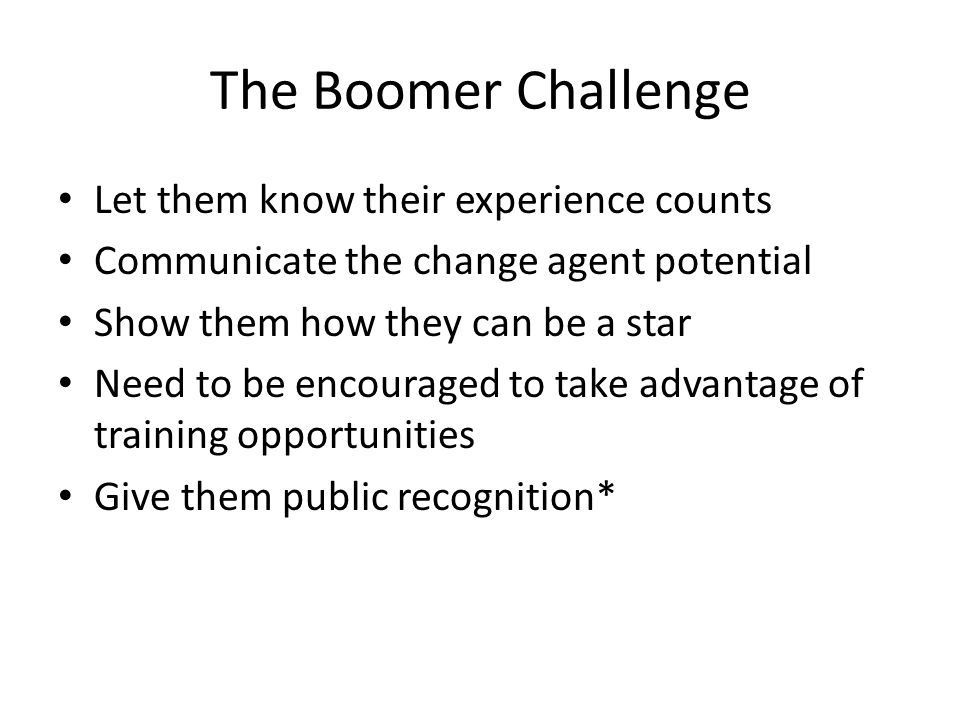 The Boomer Challenge Let them know their experience counts Communicate the change agent potential Show them how they can be a star Need to be encouraged to take advantage of training opportunities Give them public recognition*