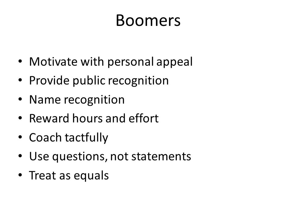 Boomers Motivate with personal appeal Provide public recognition Name recognition Reward hours and effort Coach tactfully Use questions, not statement