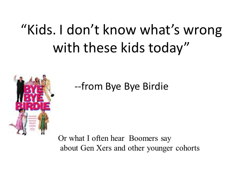 """""""Kids. I don't know what's wrong with these kids today"""" --from Bye Bye Birdie Or what I often hear Boomers say about Gen Xers and other younger cohort"""