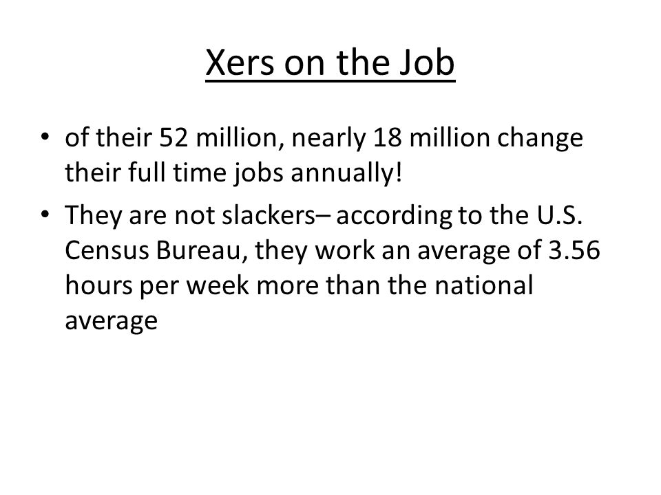 Xers on the Job of their 52 million, nearly 18 million change their full time jobs annually! They are not slackers– according to the U.S. Census Burea