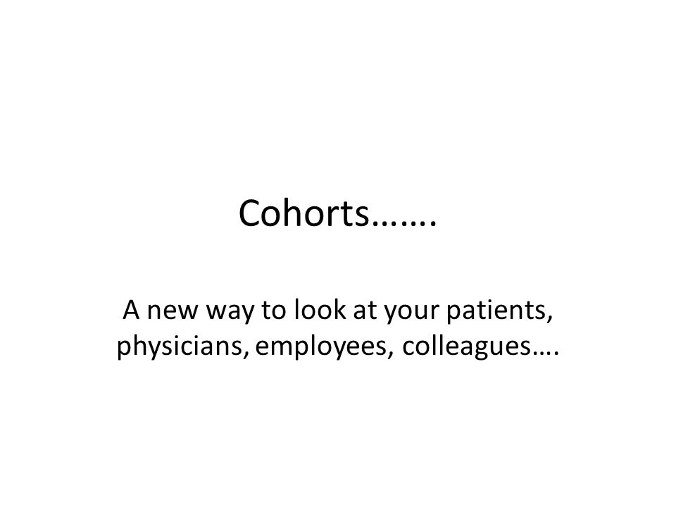 Cohorts……. A new way to look at your patients, physicians, employees, colleagues….