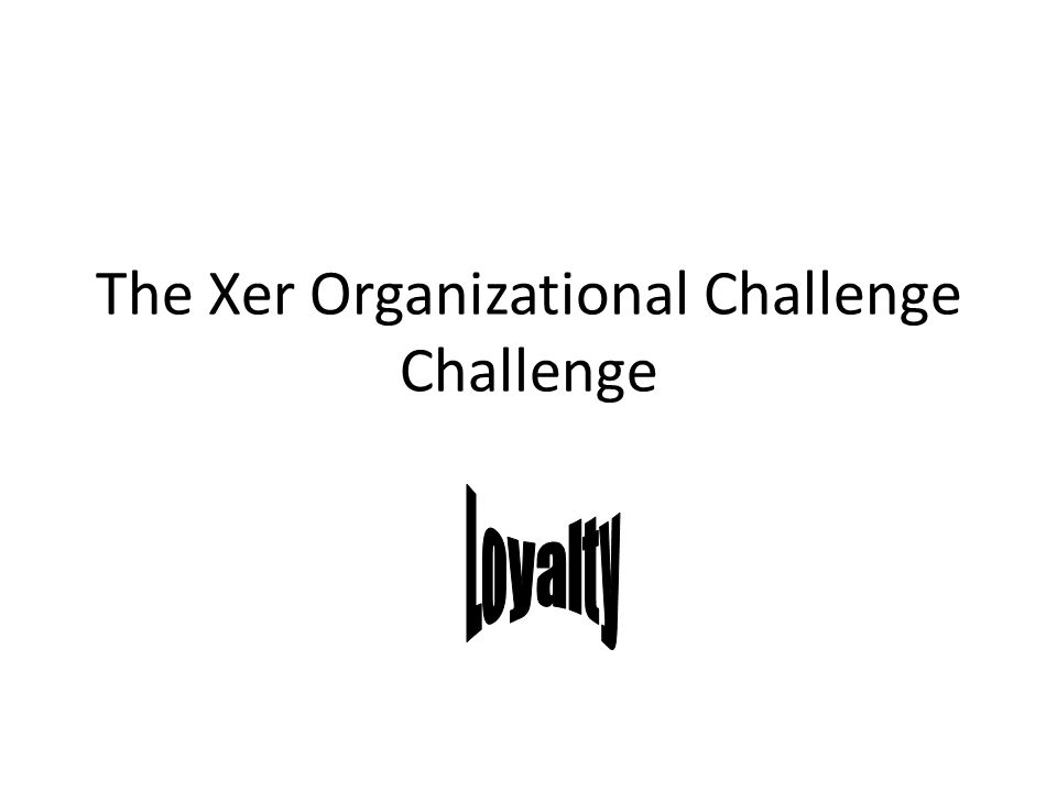 The Xer Organizational Challenge Challenge