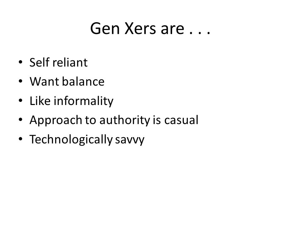Gen Xers are... Self reliant Want balance Like informality Approach to authority is casual Technologically savvy