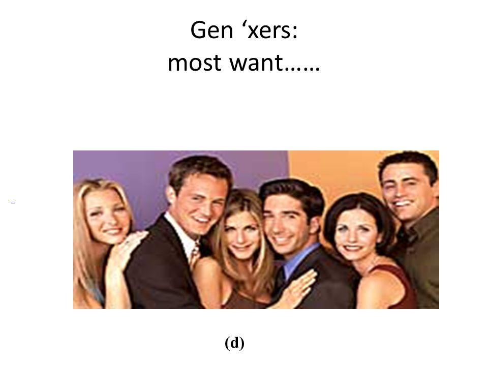 Gen 'xers: most want…… (d)