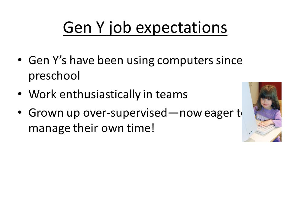 Gen Y job expectations Gen Y's have been using computers since preschool Work enthusiastically in teams Grown up over-supervised—now eager to manage t