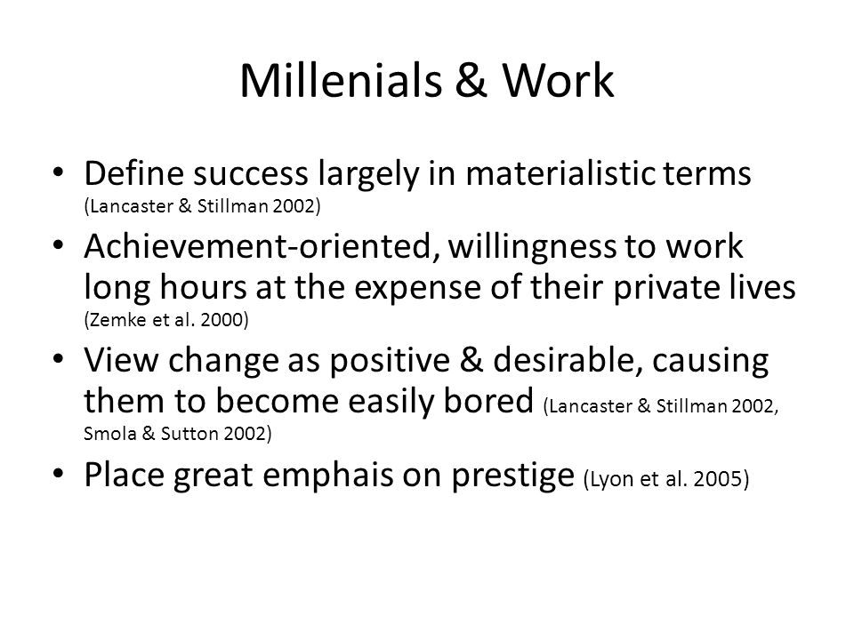 Millenials & Work Define success largely in materialistic terms (Lancaster & Stillman 2002) Achievement-oriented, willingness to work long hours at the expense of their private lives (Zemke et al.