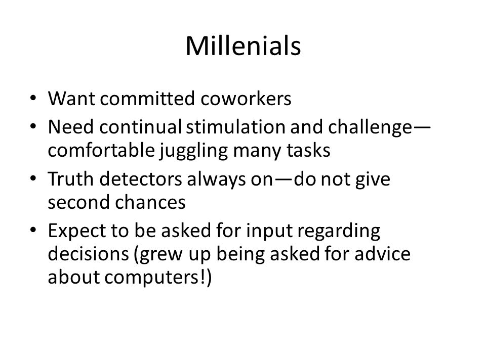 Millenials Want committed coworkers Need continual stimulation and challenge— comfortable juggling many tasks Truth detectors always on—do not give second chances Expect to be asked for input regarding decisions (grew up being asked for advice about computers!)
