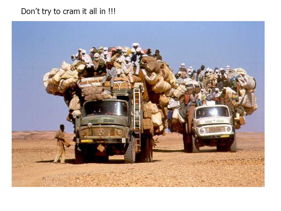 Don't try to cram it all in !!!