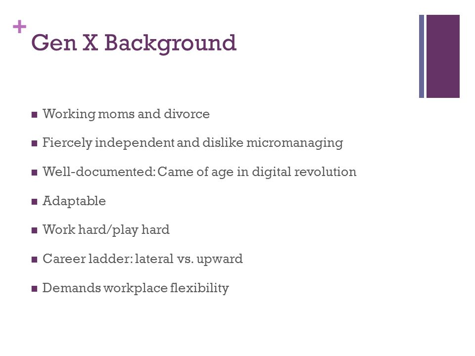 + Gen X Background Working moms and divorce Fiercely independent and dislike micromanaging Well-documented: Came of age in digital revolution Adaptable Work hard/play hard Career ladder: lateral vs.