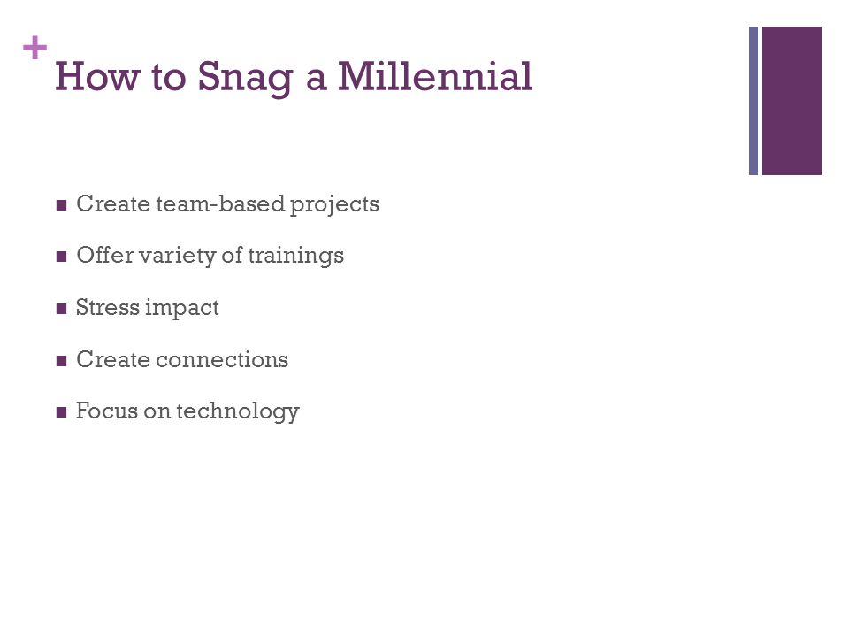 + How to Snag a Millennial Create team-based projects Offer variety of trainings Stress impact Create connections Focus on technology