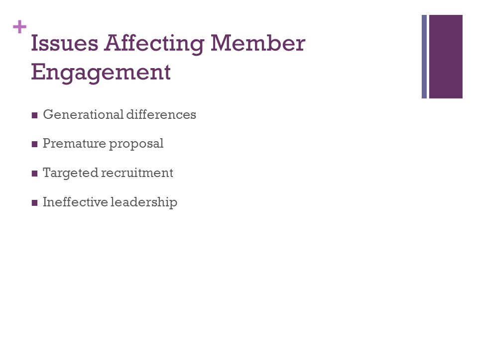+ Issues Affecting Member Engagement Generational differences Premature proposal Targeted recruitment Ineffective leadership