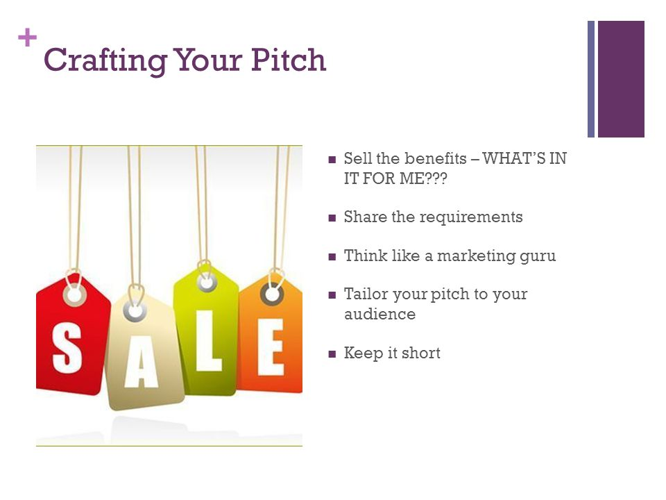 + Crafting Your Pitch Sell the benefits – WHAT'S IN IT FOR ME .