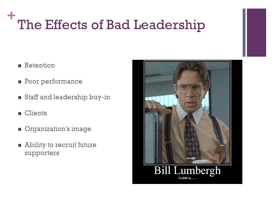 + The Effects of Bad Leadership Retention Poor performance Staff and leadership buy-in Clients Organization's image Ability to recruit future supporters