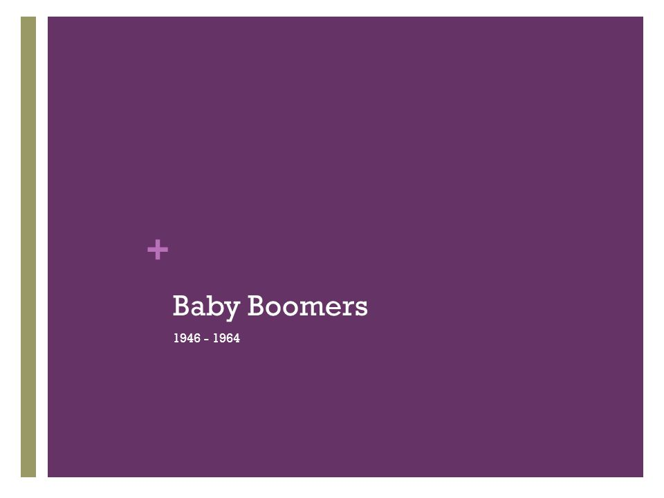 + Baby Boomer Background Social and political rabble- rousers First generation to be raised with TV Invented keeping up with the Joneses Relationship mongers Goal-oriented, competitive and confident Work centric Motivated by rank, wealth and prestige Hierarchal career ladder Workplace flexibility is foreign concept Encore careers Put their talents and skills to use!