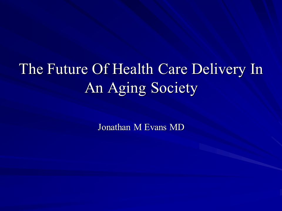 The Future Of Health Care Delivery In An Aging Society Jonathan M Evans MD
