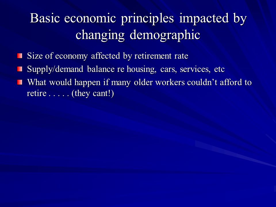 Basic economic principles impacted by changing demographic Size of economy affected by retirement rate Supply/demand balance re housing, cars, services, etc What would happen if many older workers couldn't afford to retire.....