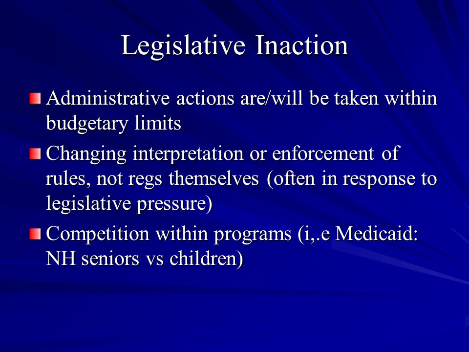 Legislative Inaction Administrative actions are/will be taken within budgetary limits Changing interpretation or enforcement of rules, not regs themselves (often in response to legislative pressure) Competition within programs (i,.e Medicaid: NH seniors vs children)