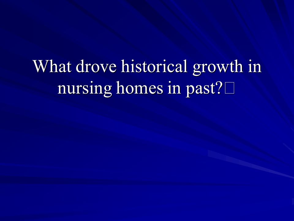 What drove historical growth in nursing homes in past