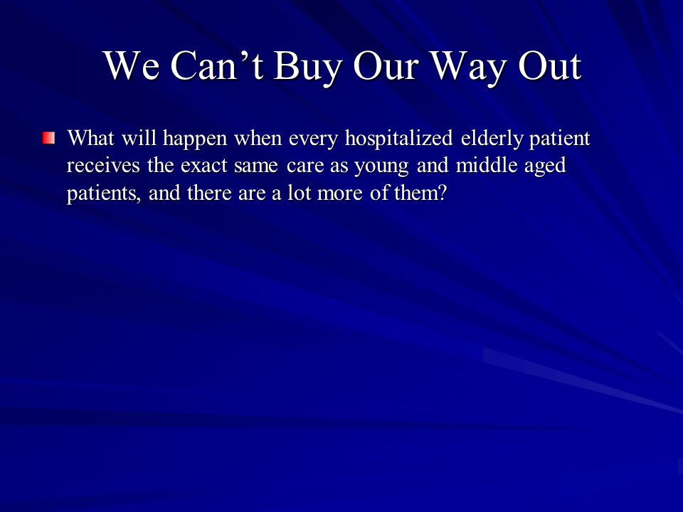 We Can't Buy Our Way Out What will happen when every hospitalized elderly patient receives the exact same care as young and middle aged patients, and there are a lot more of them