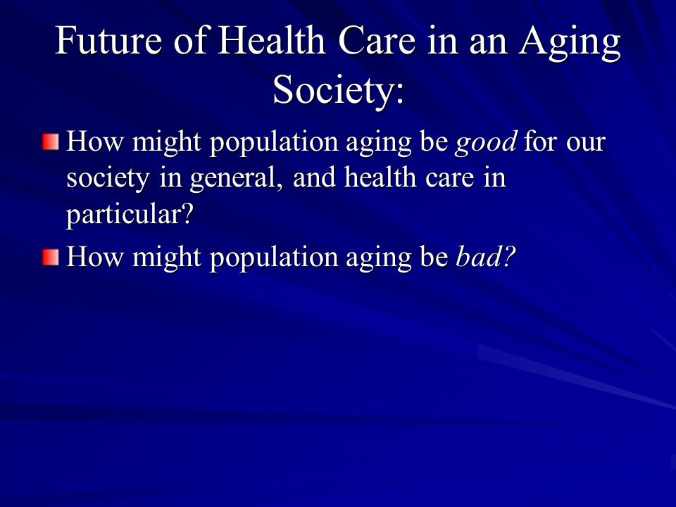 Future of Health Care in an Aging Society: How might population aging be good for our society in general, and health care in particular.