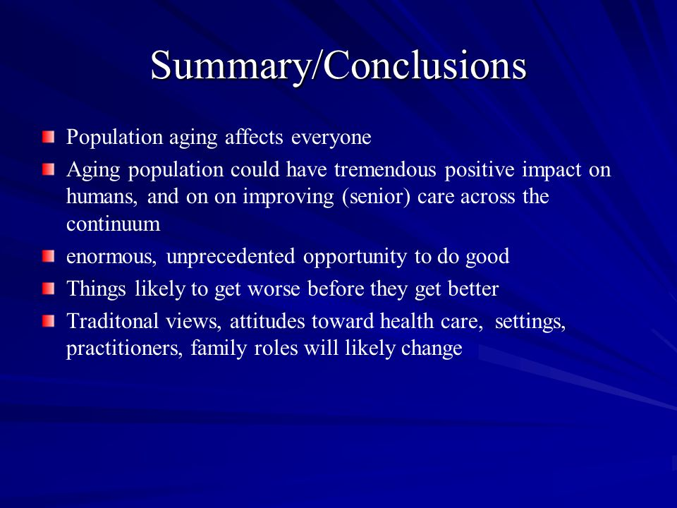 Summary/Conclusions Population aging affects everyone Aging population could have tremendous positive impact on humans, and on on improving (senior) care across the continuum enormous, unprecedented opportunity to do good Things likely to get worse before they get better Traditonal views, attitudes toward health care, settings, practitioners, family roles will likely change
