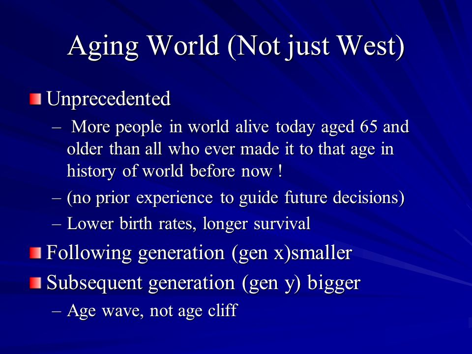 Unprecedented Aging of World Has the Potential to Affect Everyone, Everything The experience of being alive will change for everyone Economic, geopolitical, social, psychological, legal, health/ health care, culture, ethics impacts will be widely felt Disproportionate effects –Rural/vs urban –China 'one child' policy What if your kids cant take care of you.