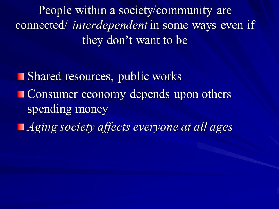 People within a society/community are connected/ interdependent in some ways even if they don't want to be Shared resources, public works Consumer economy depends upon others spending money Aging society affects everyone at all ages