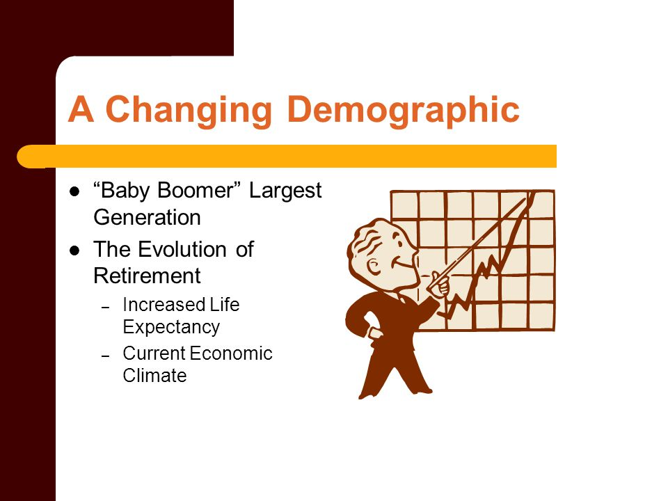 "A Changing Demographic ""Baby Boomer"" Largest Generation The Evolution of Retirement – Increased Life Expectancy – Current Economic Climate"