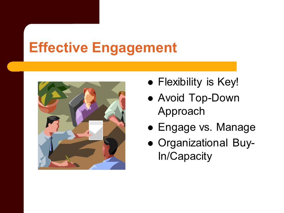 Effective Engagement Flexibility is Key. Avoid Top-Down Approach Engage vs.