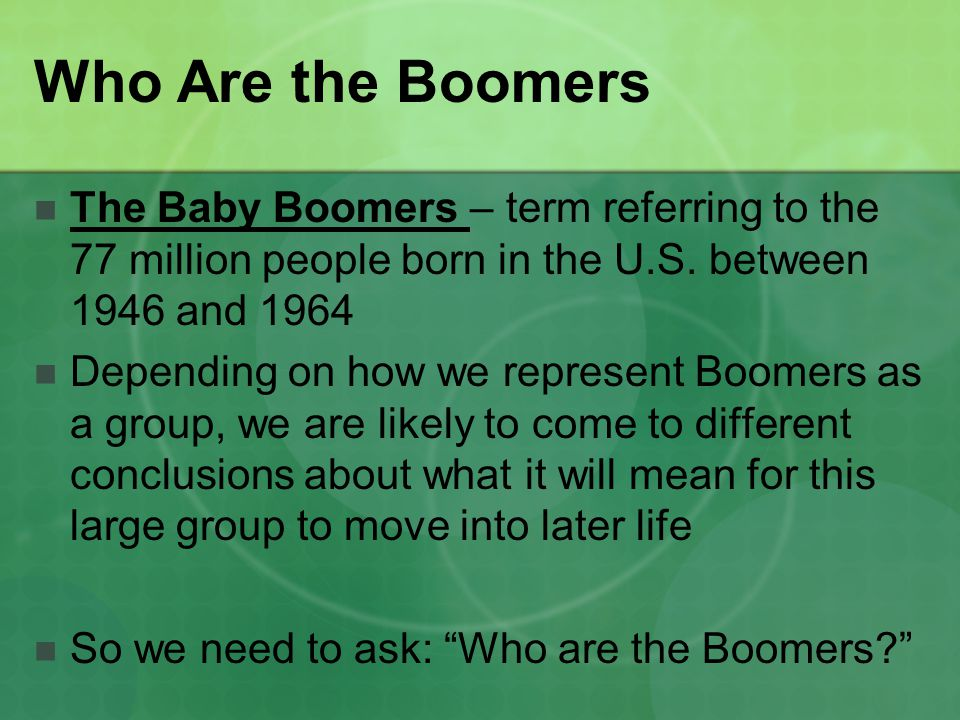 Who Are the Boomers The Baby Boomers – term referring to the 77 million people born in the U.S.
