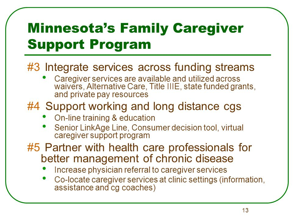 13 Minnesota's Family Caregiver Support Program #3 Integrate services across funding streams Caregiver services are available and utilized across waivers, Alternative Care, Title IIIE, state funded grants, and private pay resources #4 Support working and long distance cgs On-line training & education Senior LinkAge Line, Consumer decision tool, virtual caregiver support program #5 Partner with health care professionals for better management of chronic disease Increase physician referral to caregiver services Co-locate caregiver services at clinic settings (information, assistance and cg coaches)