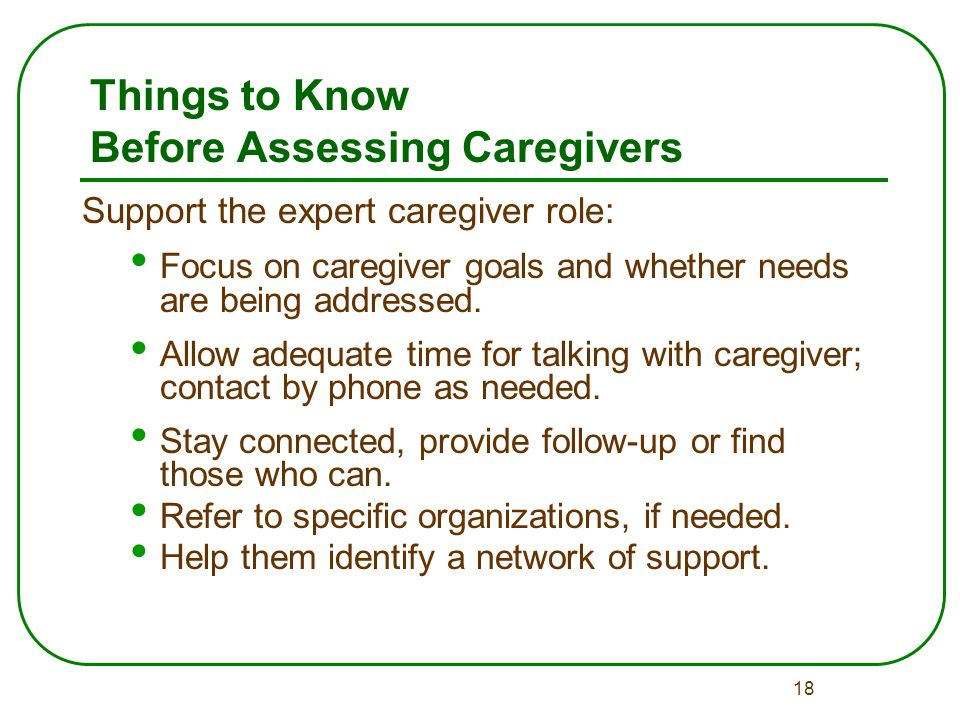 18 Things to Know Before Assessing Caregivers Support the expert caregiver role: Focus on caregiver goals and whether needs are being addressed.
