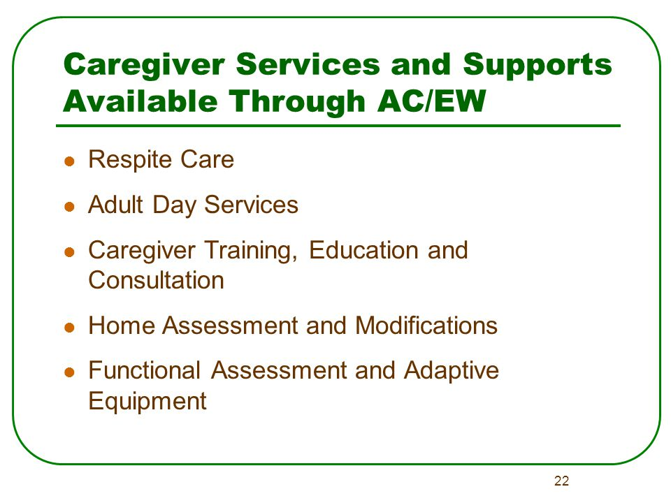 22 Caregiver Services and Supports Available Through AC/EW Respite Care Adult Day Services Caregiver Training, Education and Consultation Home Assessment and Modifications Functional Assessment and Adaptive Equipment