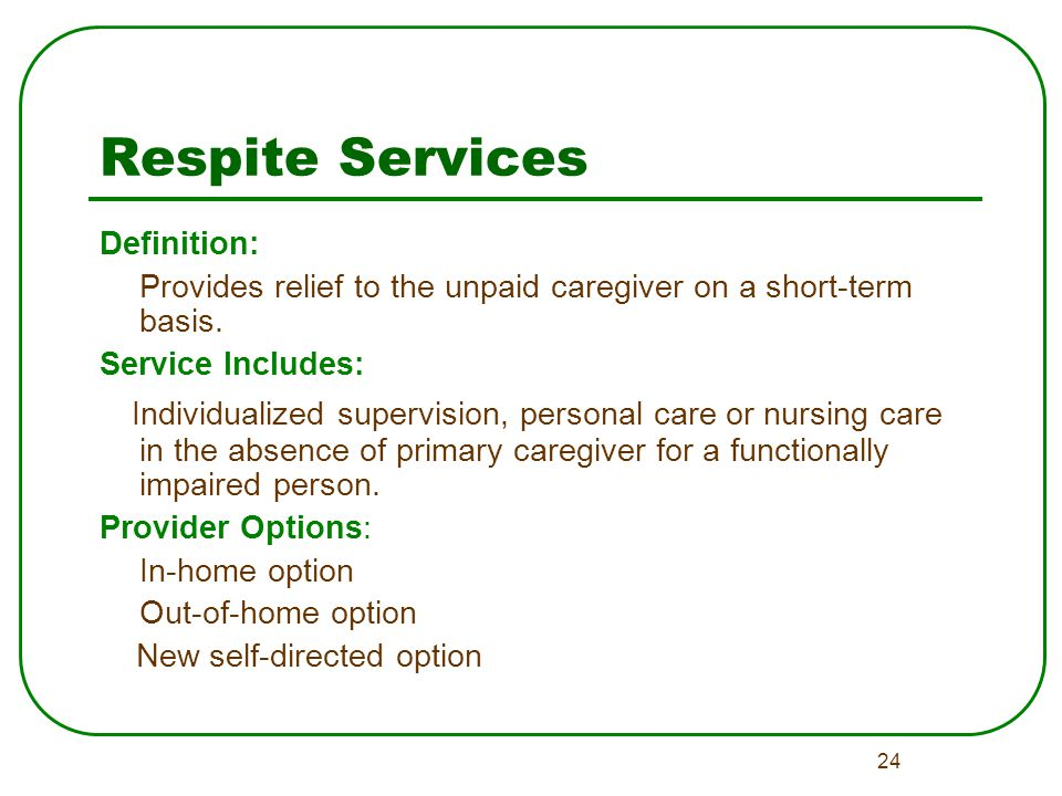 24 Respite Services Definition: Provides relief to the unpaid caregiver on a short-term basis.