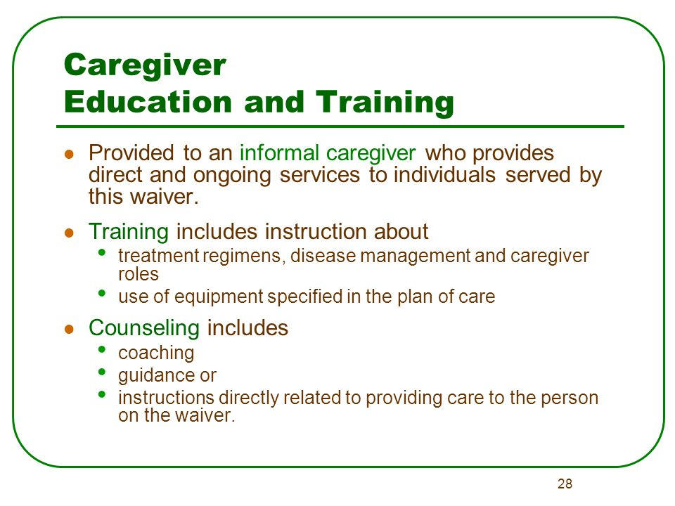 28 Caregiver Education and Training Provided to an informal caregiver who provides direct and ongoing services to individuals served by this waiver.