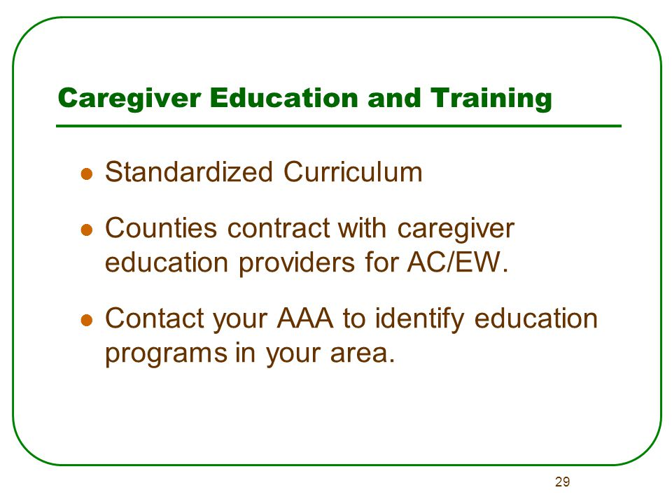 29 Caregiver Education and Training Standardized Curriculum Counties contract with caregiver education providers for AC/EW.