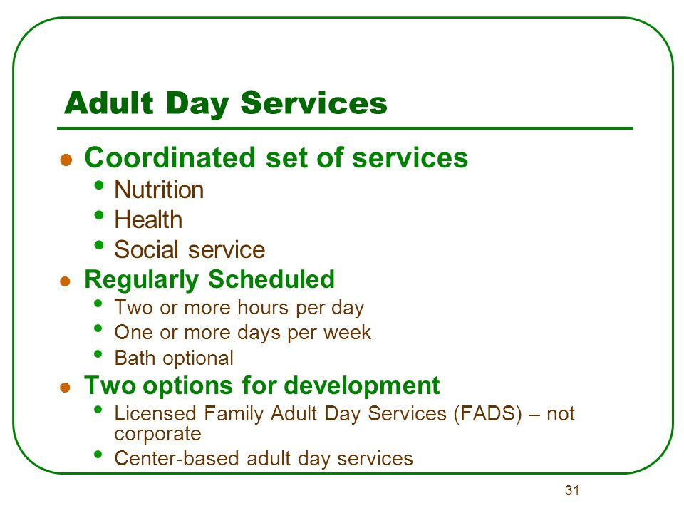 31 Adult Day Services Coordinated set of services Nutrition Health Social service Regularly Scheduled Two or more hours per day One or more days per week Bath optional Two options for development Licensed Family Adult Day Services (FADS) – not corporate Center-based adult day services