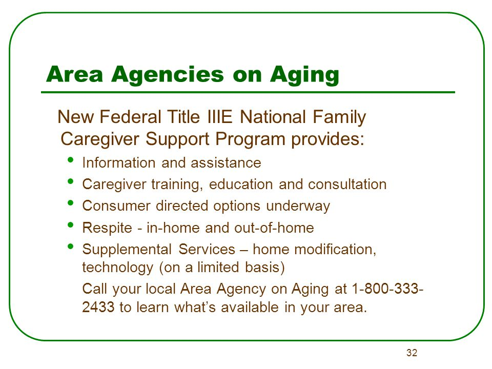 32 Area Agencies on Aging New Federal Title IIIE National Family Caregiver Support Program provides: Information and assistance Caregiver training, education and consultation Consumer directed options underway Respite - in-home and out-of-home Supplemental Services – home modification, technology (on a limited basis) Call your local Area Agency on Aging at 1-800-333- 2433 to learn what's available in your area.