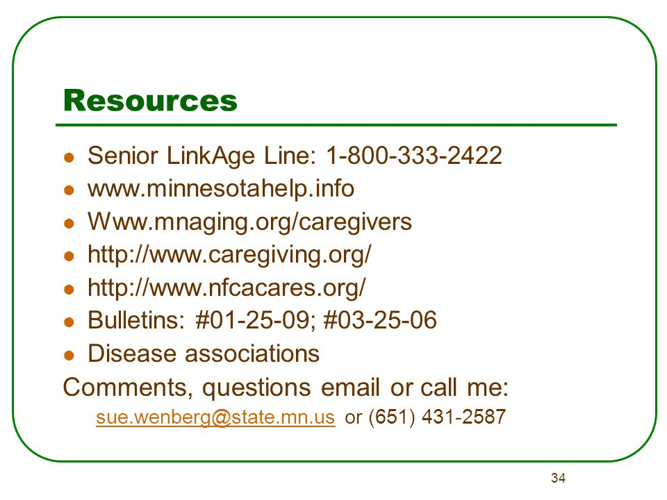 34 Resources Senior LinkAge Line: 1-800-333-2422 www.minnesotahelp.info Www.mnaging.org/caregivers http://www.caregiving.org/ http://www.nfcacares.org/ Bulletins: #01-25-09; #03-25-06 Disease associations Comments, questions email or call me: sue.wenberg@state.mn.ussue.wenberg@state.mn.us or (651) 431-2587