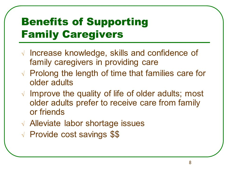 8 Benefits of Supporting Family Caregivers √ Increase knowledge, skills and confidence of family caregivers in providing care √ Prolong the length of time that families care for older adults √ Improve the quality of life of older adults; most older adults prefer to receive care from family or friends √ Alleviate labor shortage issues √ Provide cost savings $$