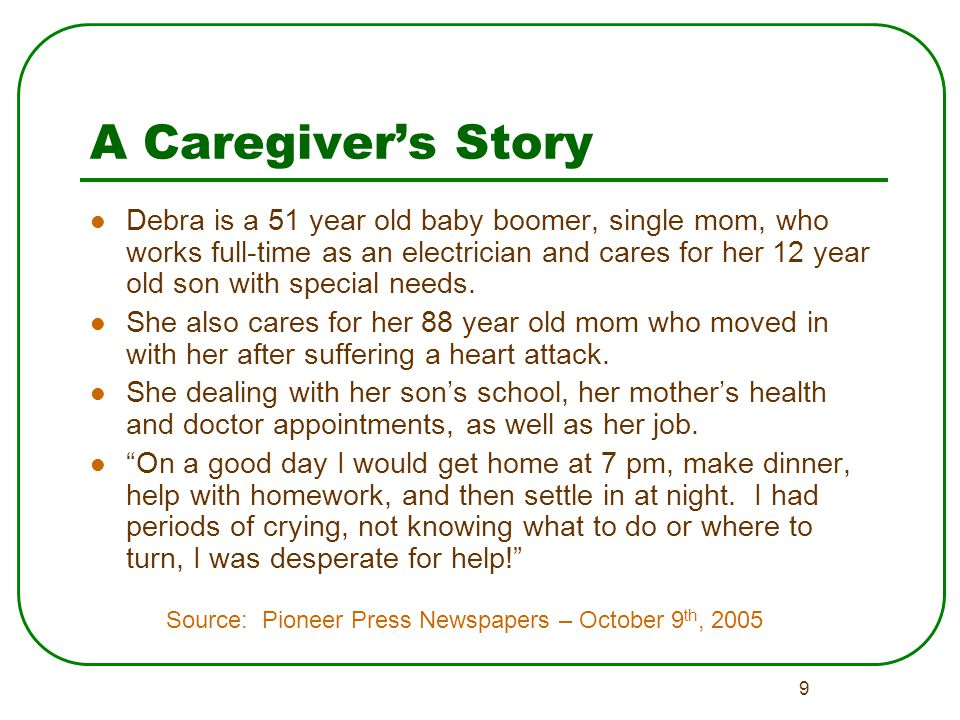 9 A Caregiver's Story Debra is a 51 year old baby boomer, single mom, who works full-time as an electrician and cares for her 12 year old son with special needs.