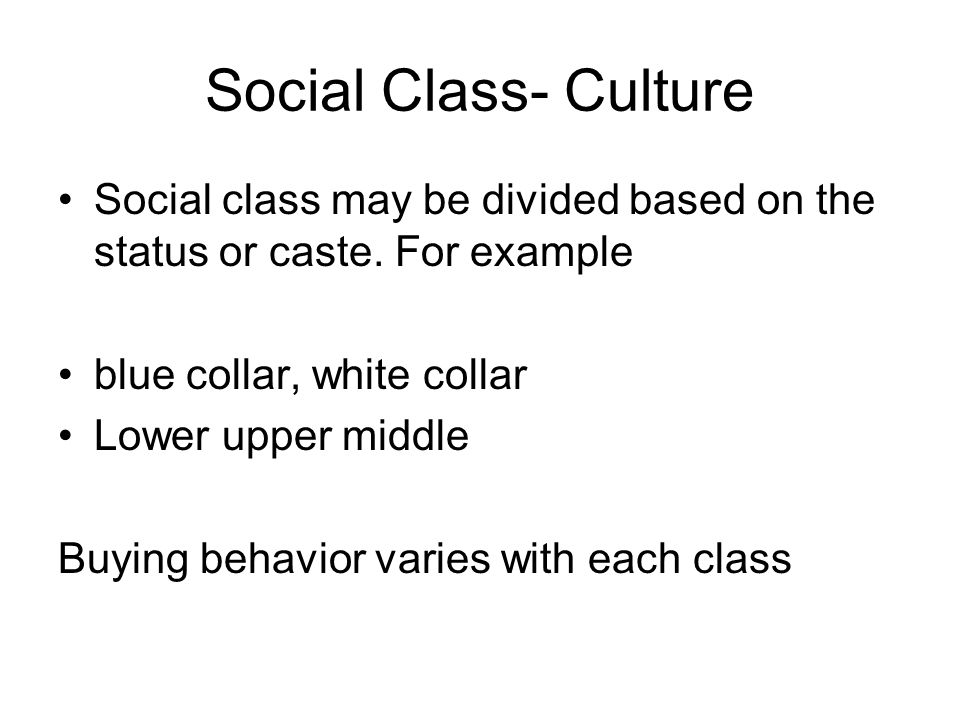 Social Class- Culture Social class may be divided based on the status or caste. For example blue collar, white collar Lower upper middle Buying behavi