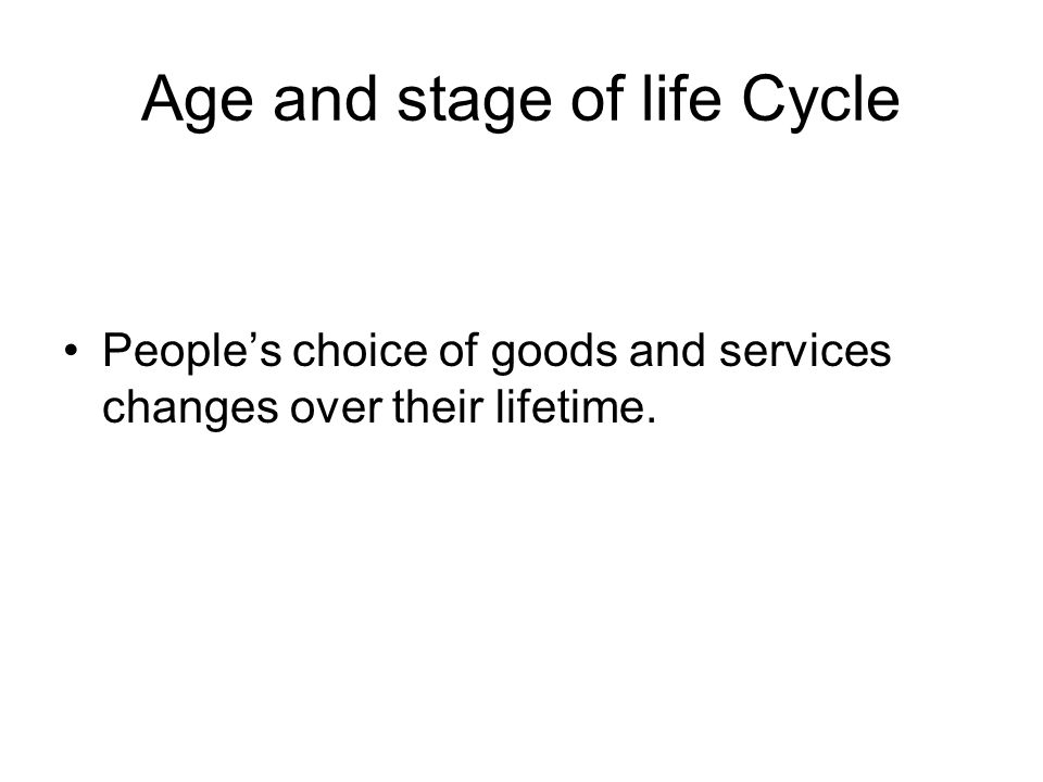 Age and stage of life Cycle People's choice of goods and services changes over their lifetime.