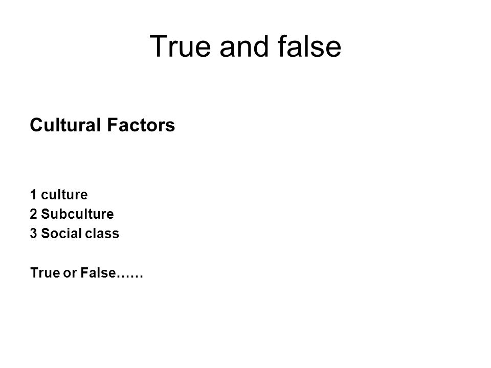 True and false Cultural Factors 1 culture 2 Subculture 3 Social class True or False……